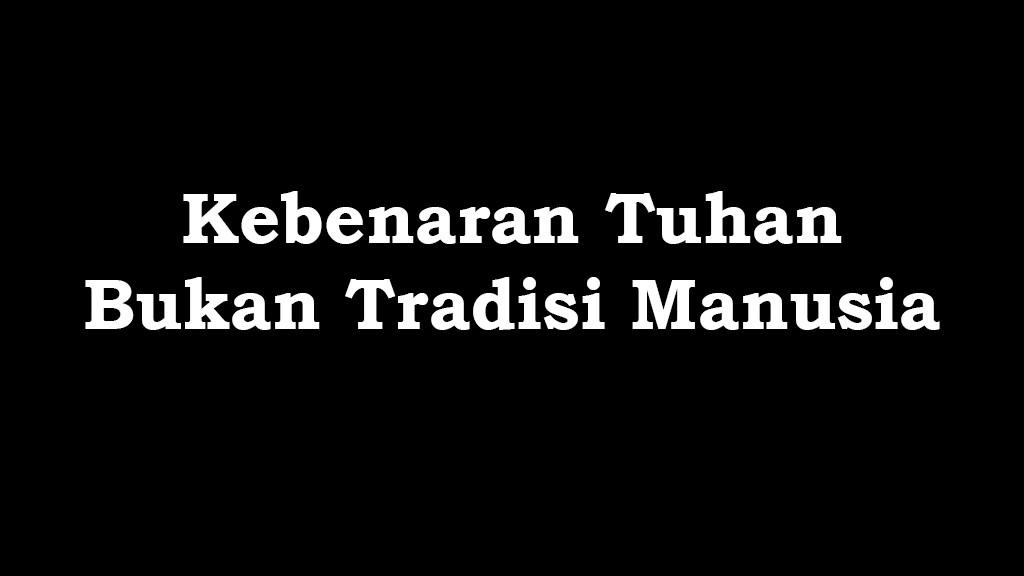 kebenaran Tuhan bukan tradisi manusia